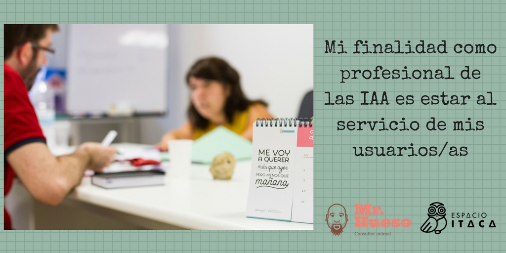 Mi finalidad como profesional de las IAA es estar al servicio de mis usuarios/as
